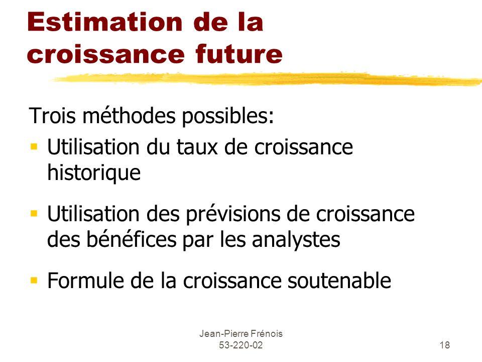 Jean-Pierre Frénois 53-220-0218 Estimation de la croissance future Trois méthodes possibles: Utilisation du taux de croissance historique Utilisation