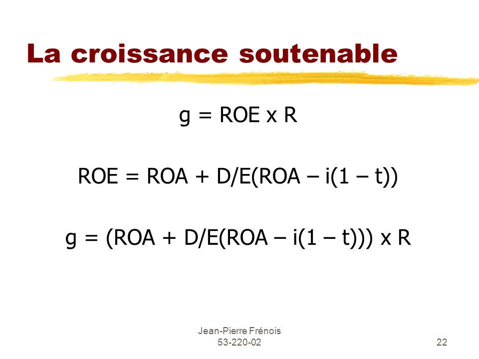 Jean-Pierre Frénois 53-220-0222 La croissance soutenable g = ROE x R ROE = ROA + D/E(ROA – i(1 – t)) g = (ROA + D/E(ROA – i(1 – t))) x R