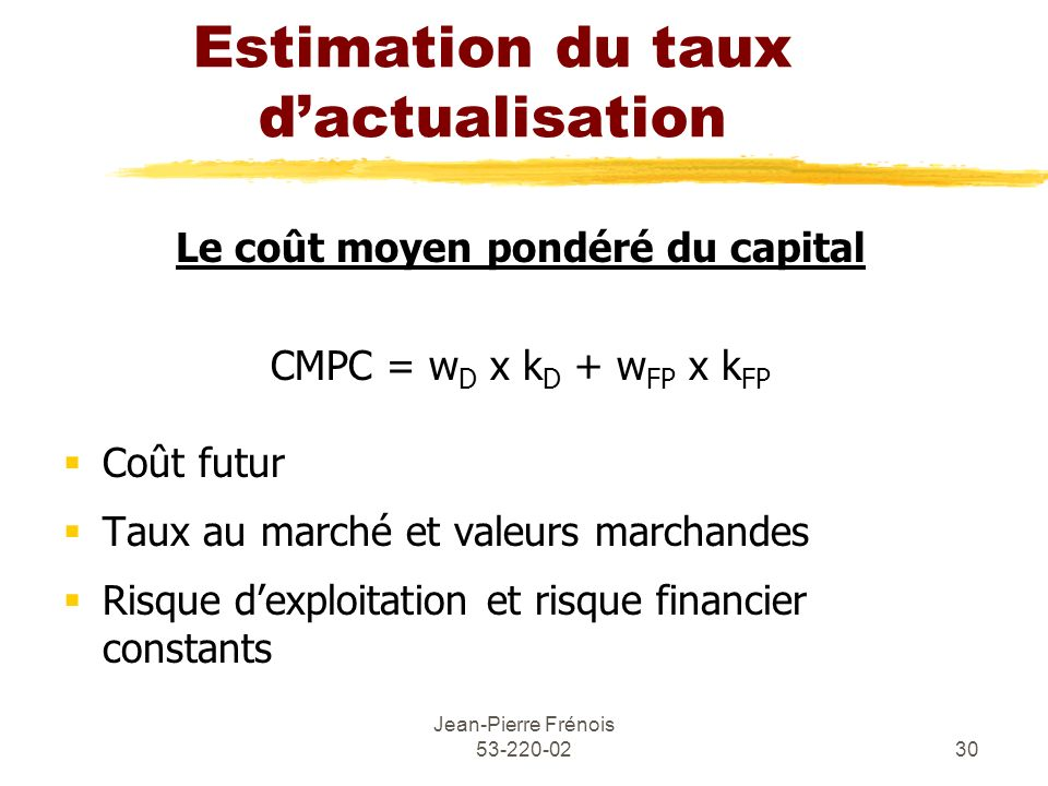 Jean-Pierre Frénois 53-220-0230 Estimation du taux dactualisation Le coût moyen pondéré du capital CMPC = w D x k D + w FP x k FP Coût futur Taux au m