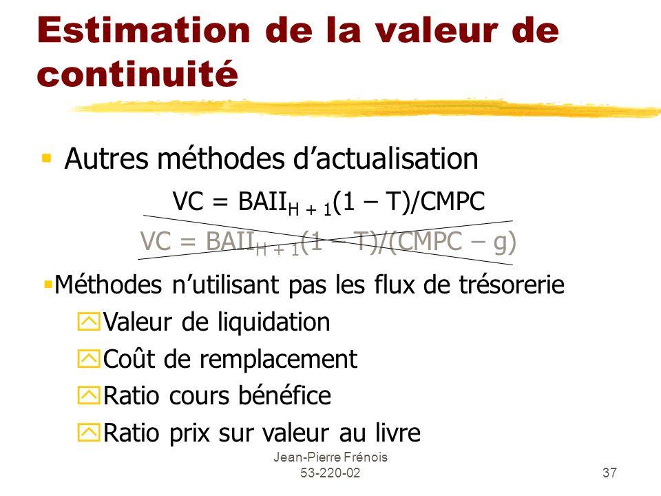 Jean-Pierre Frénois 53-220-0237 Estimation de la valeur de continuité Autres méthodes dactualisation VC = BAII H + 1 (1 – T)/CMPC VC = BAII H + 1 (1 –