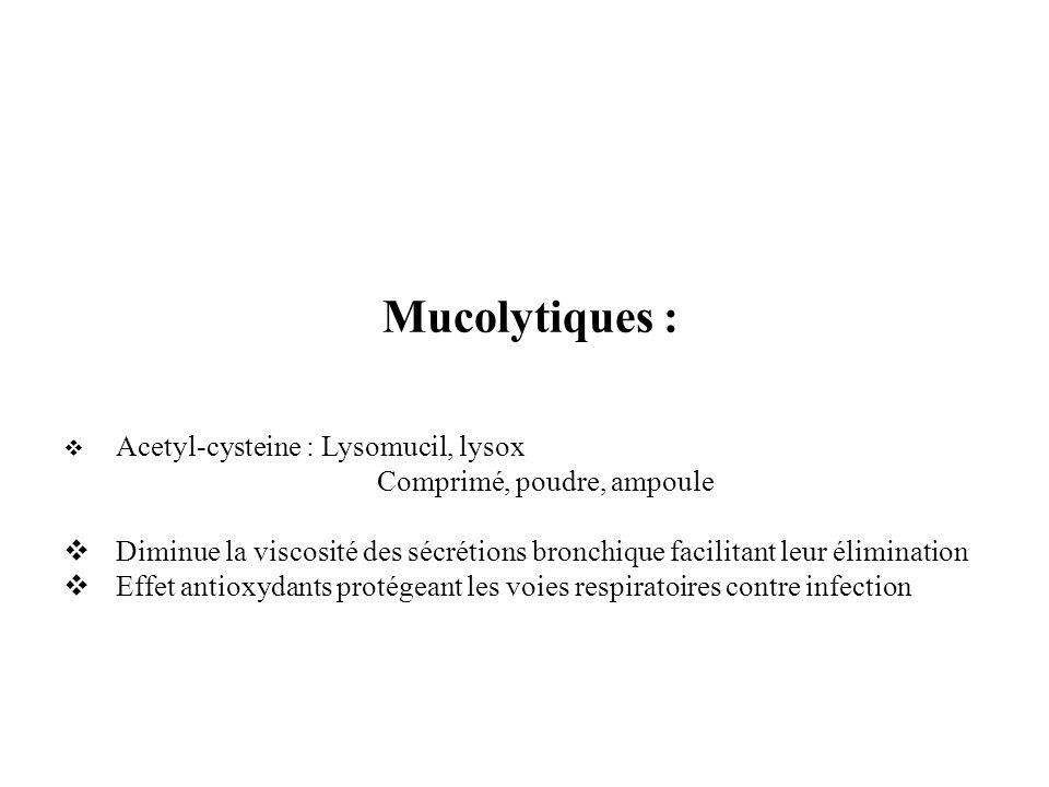 Mucolytiques : Acetyl-cysteine : Lysomucil, lysox Comprimé, poudre, ampoule Diminue la viscosité des sécrétions bronchique facilitant leur élimination