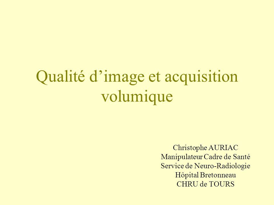 Qualité dimage et acquisition volumique Christophe AURIAC Manipulateur Cadre de Santé Service de Neuro-Radiologie Hôpital Bretonneau CHRU de TOURS