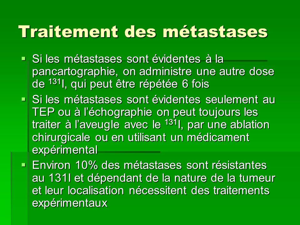 Traitement des métastases Si les métastases sont évidentes à la pancartographie, on administre une autre dose de 131 I, qui peut être répétée 6 fois S
