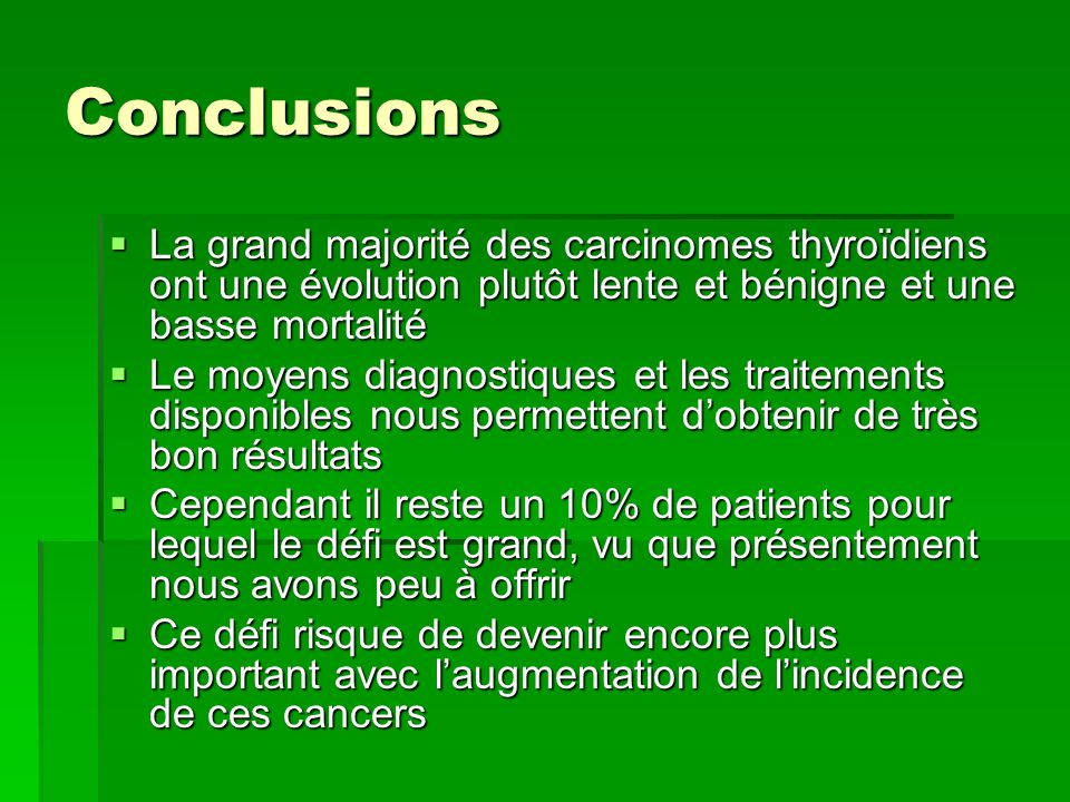 Conclusions La grand majorité des carcinomes thyroïdiens ont une évolution plutôt lente et bénigne et une basse mortalité La grand majorité des carcin