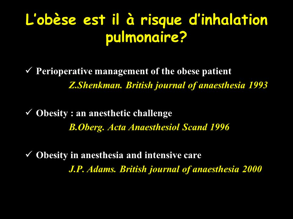 Lobèse est il à risque dinhalation pulmonaire? Perioperative management of the obese patient Z.Shenkman. British journal of anaesthesia 1993 Obesity :
