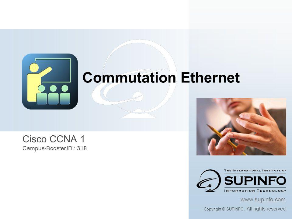 Objectifs de ce module Apprendre ce quest un domaine de collision Apprendre à les segmenter Apprendre le protocole Spanning Tree En suivant ce module vous allez: Commutation Ethernet