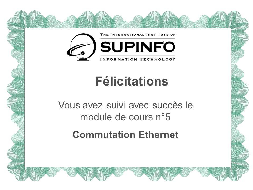 Félicitations Vous avez suivi avec succès le module de cours n°5 Commutation Ethernet