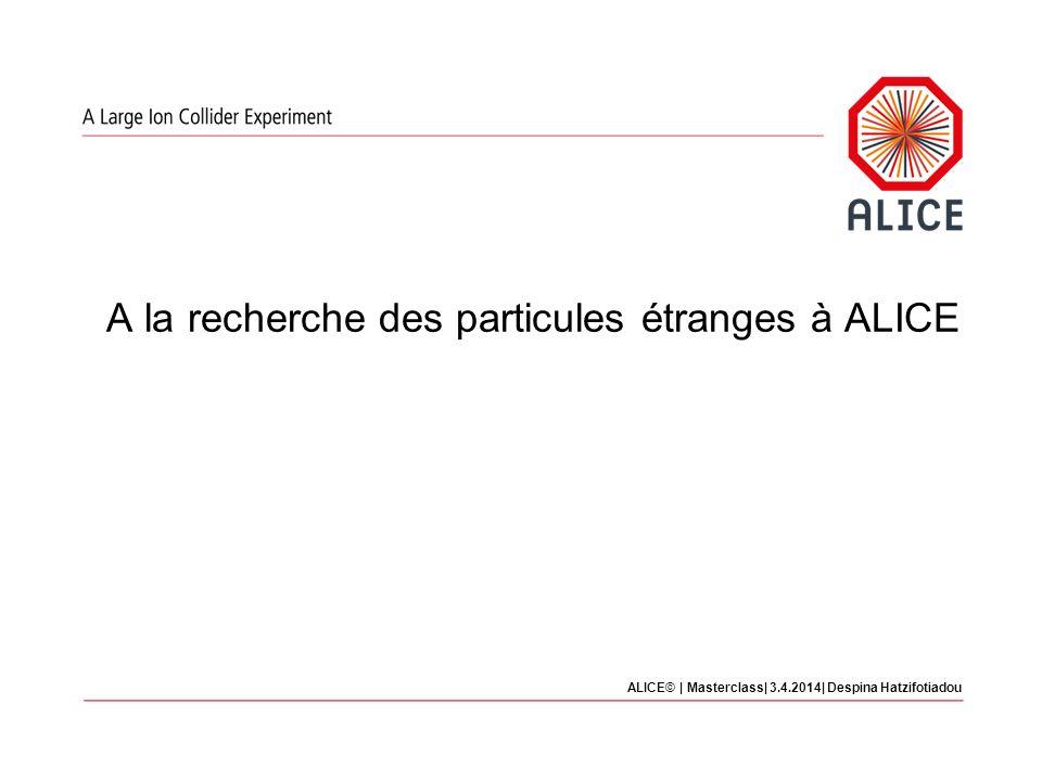 A la recherche des particules étranges à ALICE ALICE© | Masterclass| 3.4.2014| Despina Hatzifotiadou