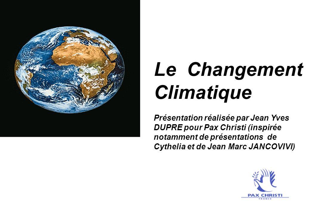 Le Changement Climatique Présentation réalisée par Jean Yves DUPRE pour Pax Christi (inspirée notamment de présentations de Cythelia et de Jean Marc J