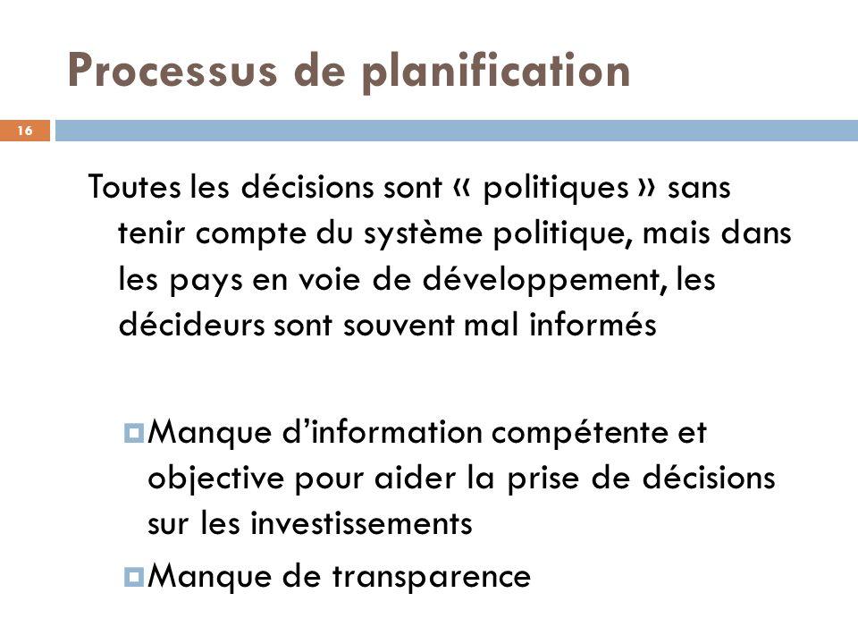 Processus de planification 16 Toutes les décisions sont « politiques » sans tenir compte du système politique, mais dans les pays en voie de développement, les décideurs sont souvent mal informés Manque dinformation compétente et objective pour aider la prise de décisions sur les investissements Manque de transparence