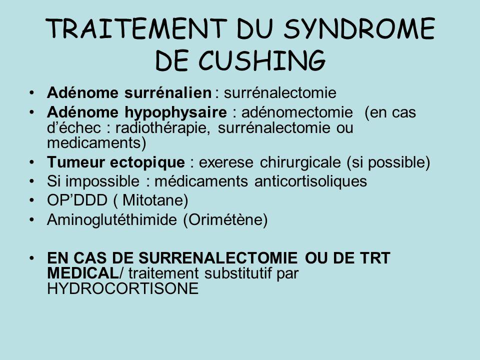 TRAITEMENT DU SYNDROME DE CUSHING Adénome surrénalien : surrénalectomie Adénome hypophysaire : adénomectomie (en cas déchec : radiothérapie, surrénalectomie ou medicaments) Tumeur ectopique : exerese chirurgicale (si possible) Si impossible : médicaments anticortisoliques OPDDD ( Mitotane) Aminoglutéthimide (Orimétène) EN CAS DE SURRENALECTOMIE OU DE TRT MEDICAL/ traitement substitutif par HYDROCORTISONE