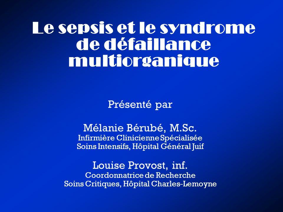 Le sepsis et le syndrome de défaillance multiorganique Présenté par Mélanie Bérubé, M.Sc. Infirmière Clinicienne Spécialisée Soins Intensifs, Hôpital