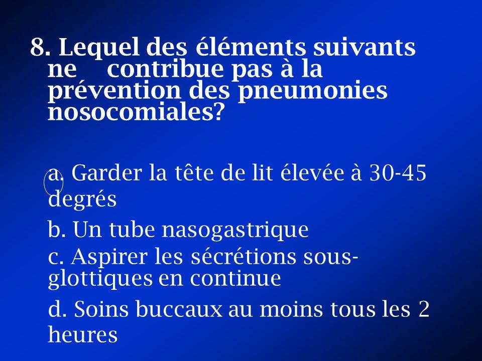 8. Lequel des éléments suivants ne contribue pas à la prévention des pneumonies nosocomiales? a. Garder la tête de lit élevée à 30-45 degrés b. Un tub