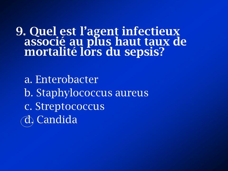 9. Quel est lagent infectieux associé au plus haut taux de mortalité lors du sepsis? a. Enterobacter b. Staphylococcus aureus c. Streptococcus d. Cand