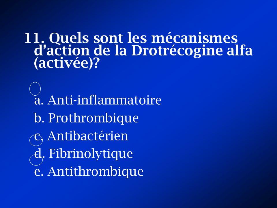 11. Quels sont les mécanismes daction de la Drotrécogine alfa (activée)? a. Anti-inflammatoire b. Prothrombique c. Antibactérien d. Fibrinolytique e.