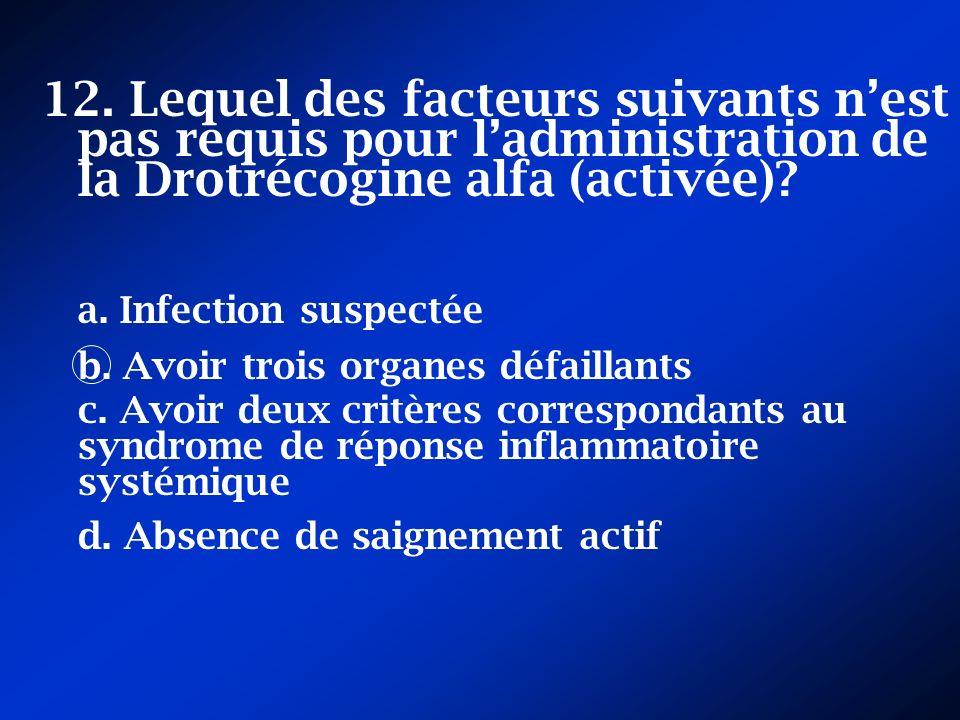 12. Lequel des facteurs suivants nest pas requis pour ladministration de la Drotrécogine alfa (activée)? a. Infection suspectée b. Avoir trois organes