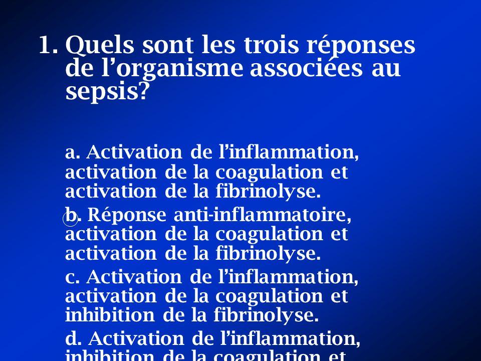 1.Quels sont les trois réponses de lorganisme associées au sepsis? a. Activation de linflammation, activation de la coagulation et activation de la fi