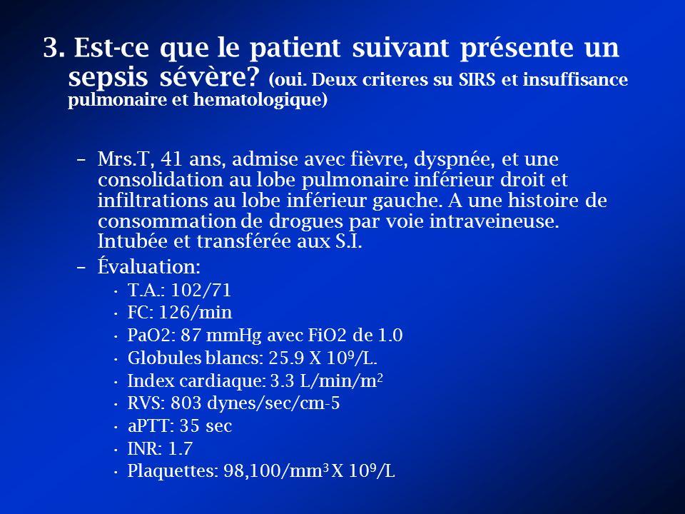 3. Est-ce que le patient suivant présente un sepsis sévère? (oui. Deux criteres su SIRS et insuffisance pulmonaire et hematologique) –Mrs.T, 41 ans, a
