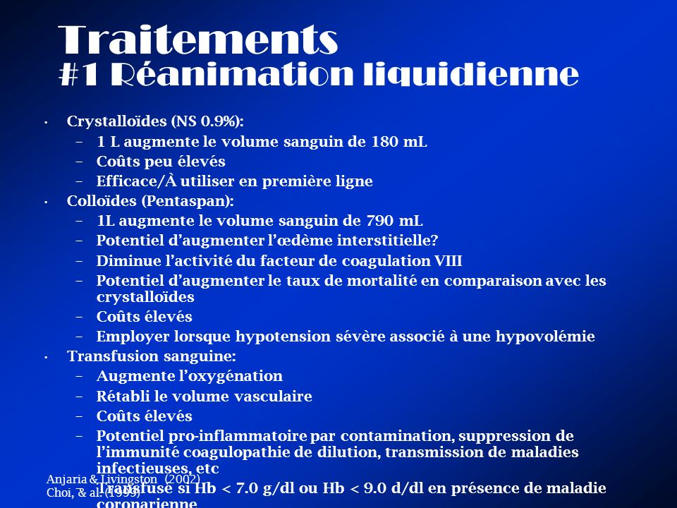 Traitements #1 Réanimation liquidienne Crystalloïdes (NS 0.9%): –1 L augmente le volume sanguin de 180 mL –Coûts peu élevés –Efficace/À utiliser en première ligne Colloïdes (Pentaspan): –1L augmente le volume sanguin de 790 mL –Potentiel daugmenter lœdème interstitielle.