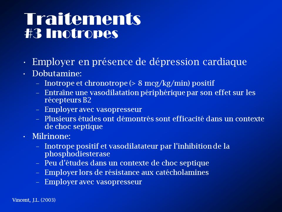 Traitements #3 Inotropes Employer en présence de dépression cardiaque Dobutamine: –Inotrope et chronotrope (> 8 mcg/kg/min) positif –Entraîne une vasodilatation périphérique par son effet sur les récepteurs B2 –Employer avec vasopresseur –Plusieurs études ont démontrés sont efficacité dans un contexte de choc septique Milrinone: –Inotrope positif et vasodilatateur par linhibition de la phosphodiesterase –Peu détudes dans un contexte de choc septique –Employer lors de résistance aux catécholamines –Employer avec vasopresseur Vincent, J.L.