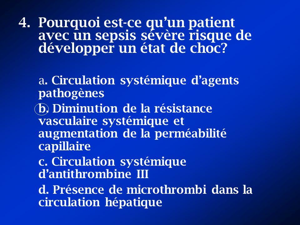 4.Pourquoi est-ce quun patient avec un sepsis sévère risque de développer un état de choc? a. Circulation systémique dagents pathogènes b. Diminution