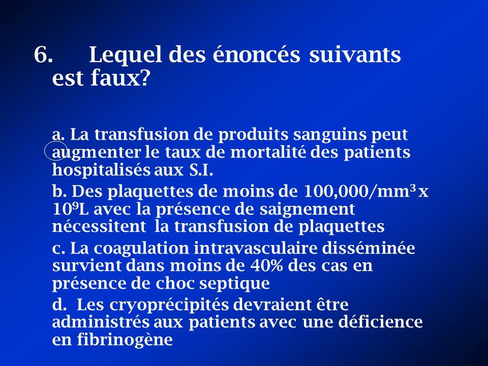 6. Lequel des énoncés suivants est faux? a. La transfusion de produits sanguins peut augmenter le taux de mortalité des patients hospitalisés aux S.I.