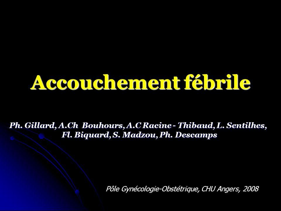 Acouchements fébriles CHU Angers 01.01.2008 – 30.09.2008 (n=47) 47/3177= 1,4% Age 25.7 ans Age 25.7 ans Primipares40 (85%) Primipares40 (85%) BMI 23 BMI 23 Antécédents : Antécédents : - utérus cicatriciels 3 - HTA et grossesse1 - Diabète 0 - Prééclampsie0