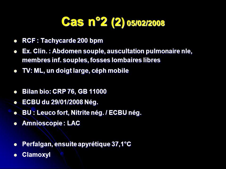 Cas n°2 (2) 05/02/2008 RCF : Tachycarde 200 bpm RCF : Tachycarde 200 bpm Ex. Clin. : Abdomen souple, auscultation pulmonaire nle, membres inf. souples