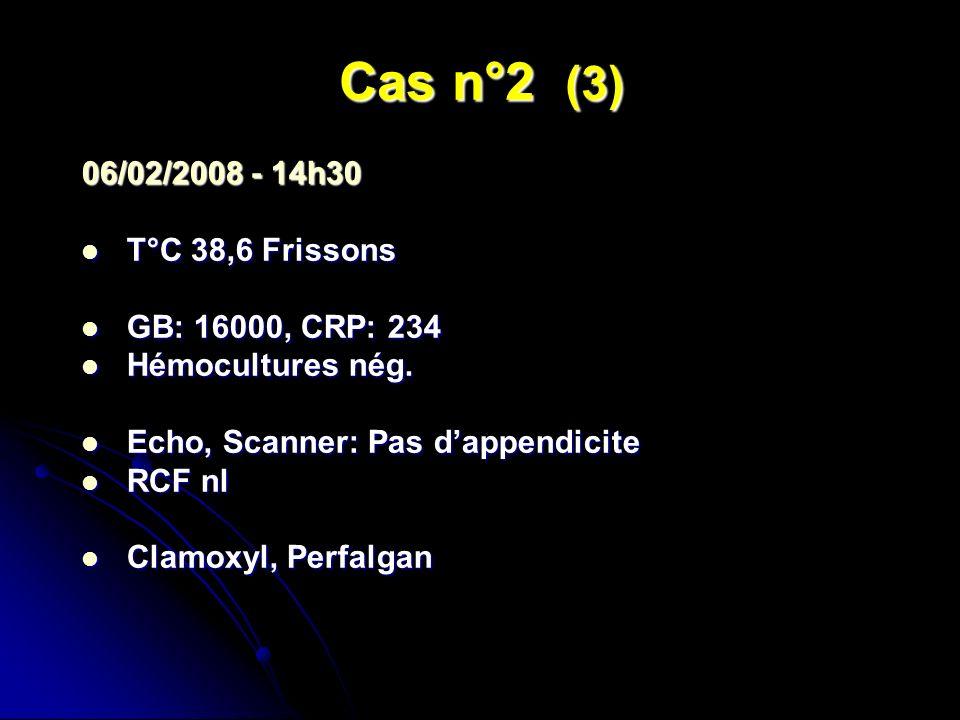 Cas n°2 (3) 06/02/2008 - 14h30 T°C 38,6 Frissons T°C 38,6 Frissons GB: 16000, CRP: 234 GB: 16000, CRP: 234 Hémocultures nég. Hémocultures nég. Echo, S