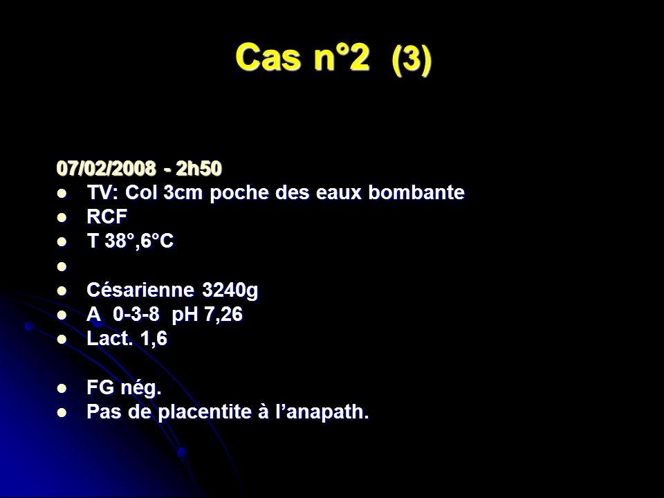 Cas n°2 (3) 07/02/2008 - 2h50 TV: Col 3cm poche des eaux bombante TV: Col 3cm poche des eaux bombante RCF RCF T 38°,6°C T 38°,6°C Césarienne 3240g Cés