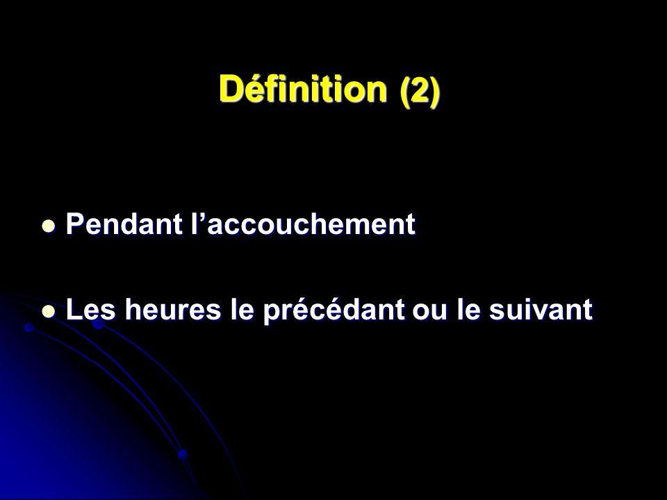 Définition (2) Pendant laccouchement Pendant laccouchement Les heures le précédant ou le suivant Les heures le précédant ou le suivant