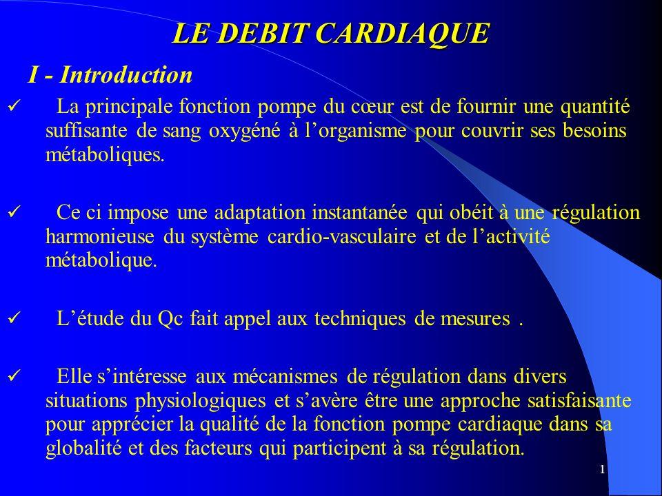 1 LE DEBIT CARDIAQUE I - Introduction La principale fonction pompe du cœur est de fournir une quantité suffisante de sang oxygéné à lorganisme pour co