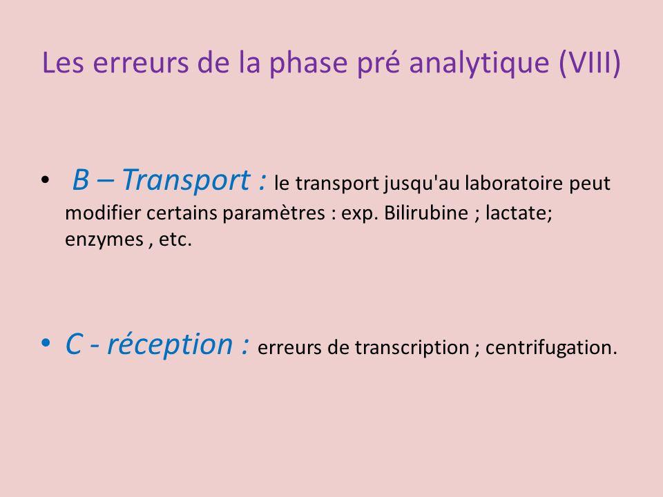 Les erreurs de la phase pré analytique (VIII) B – Transport : le transport jusqu'au laboratoire peut modifier certains paramètres : exp. Bilirubine ;