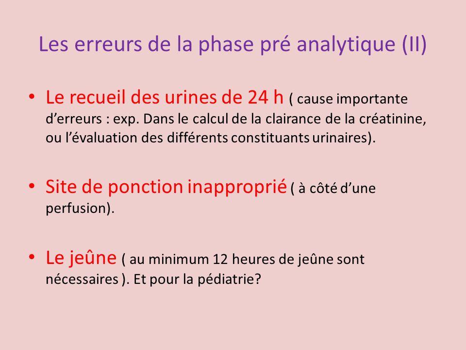 Les erreurs de la phase pré analytique (II) Le recueil des urines de 24 h ( cause importante derreurs : exp. Dans le calcul de la clairance de la créa