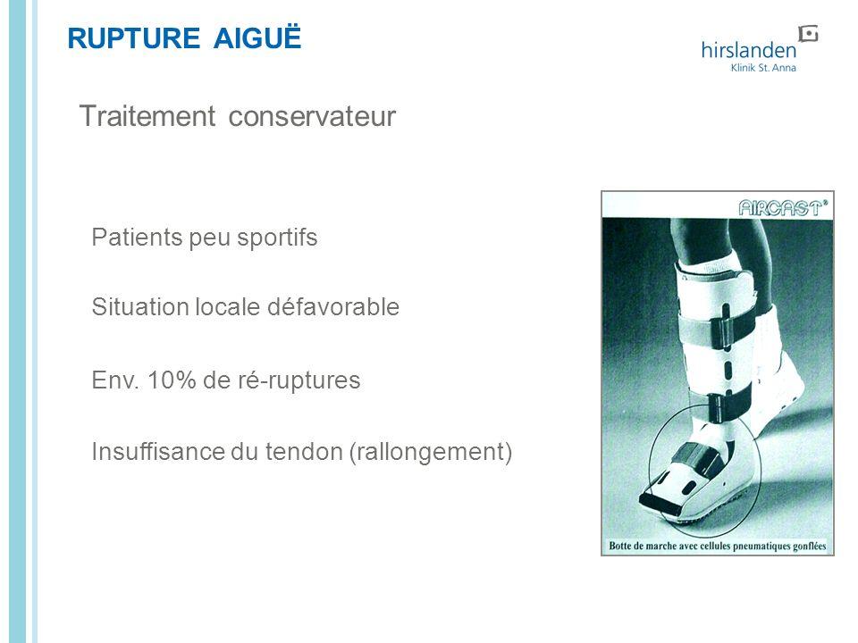 RUPTURE AIGUË Patients peu sportifs Situation locale défavorable Env. 10% de ré-ruptures Insuffisance du tendon (rallongement) Traitement conservateur