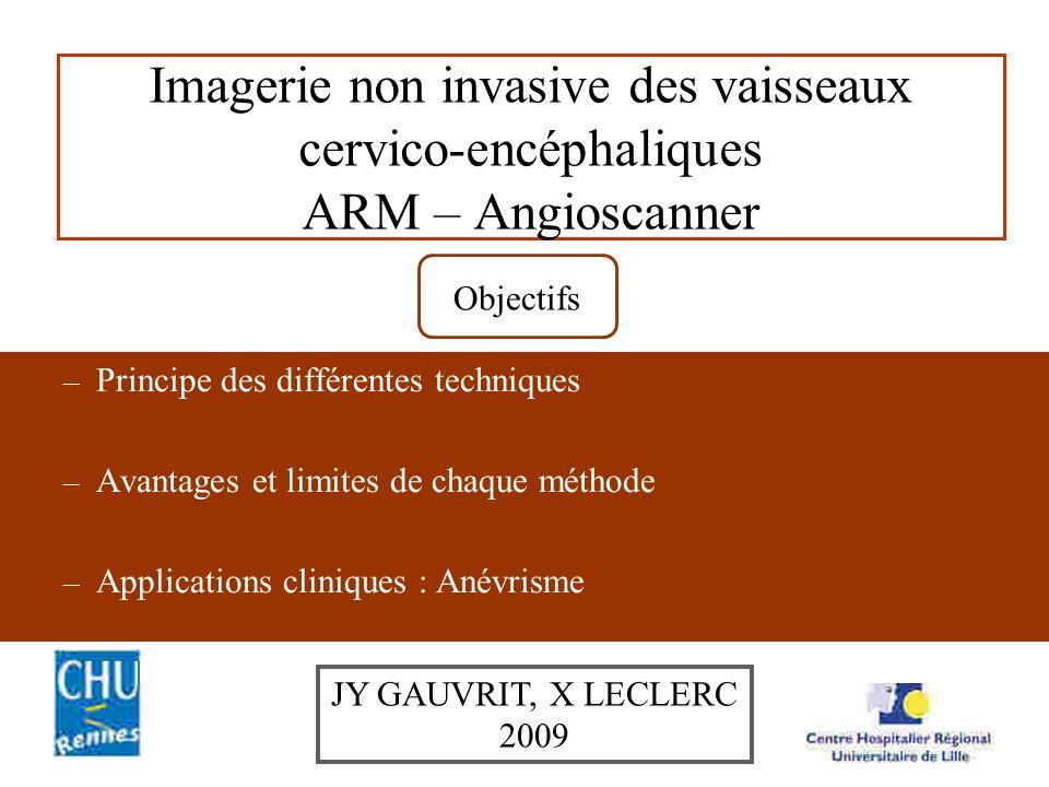Imagerie non invasive des vaisseaux cervico-encéphaliques ARM – Angioscanner – Principe des différentes techniques – Avantages et limites de chaque méthode – Applications cliniques : Anévrisme Objectifs JY GAUVRIT, X LECLERC 2009