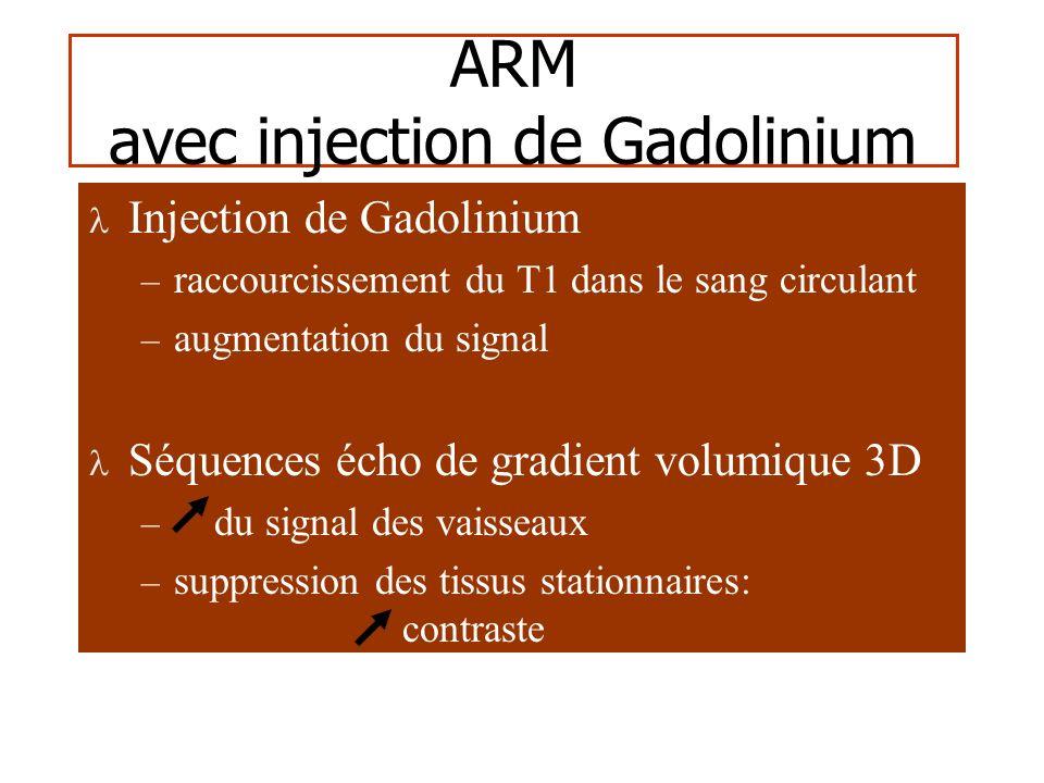 ARM avec injection de Gadolinium Injection de Gadolinium – raccourcissement du T1 dans le sang circulant – augmentation du signal Séquences écho de gradient volumique 3D – du signal des vaisseaux – suppression des tissus stationnaires: contraste