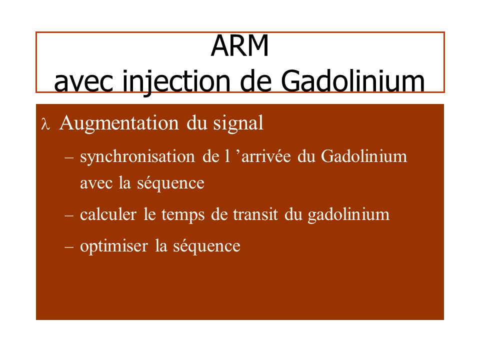 ARM avec injection de Gadolinium Augmentation du contraste: suppression des tissus environnants – TR et TE très court diminution du temps dacquisition saturation des structures hyperT1 ( méthémoglobine )
