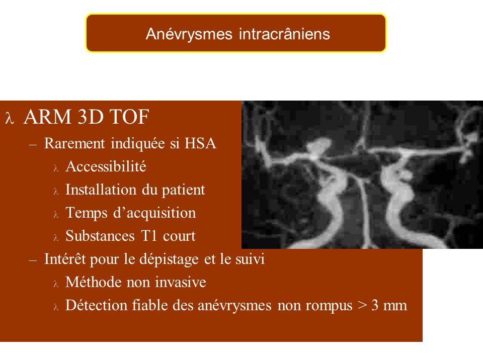 ARM 3D TOF – Rarement indiquée si HSA Accessibilité Installation du patient Temps dacquisition Substances T1 court – Intérêt pour le dépistage et le suivi Méthode non invasive Détection fiable des anévrysmes non rompus > 3 mm Anévrysmes intracrâniens