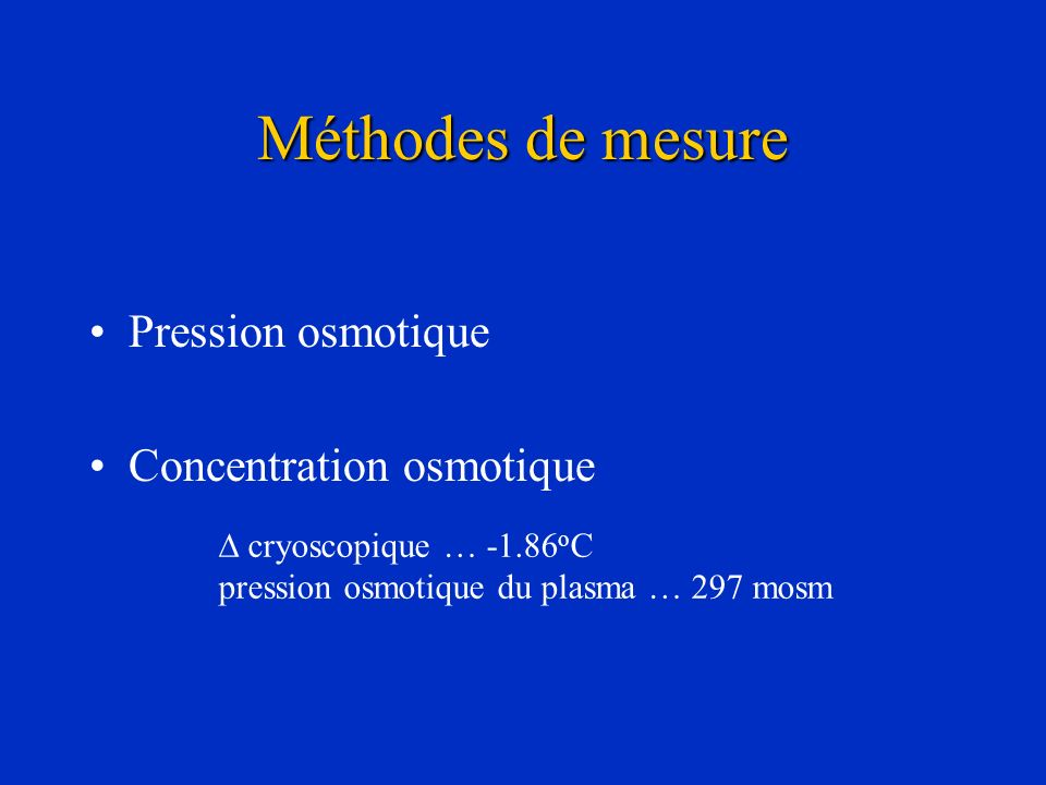 Méthodes de mesure Pression osmotique Concentration osmotique cryoscopique … -1.86 o C pression osmotique du plasma … 297 mosm