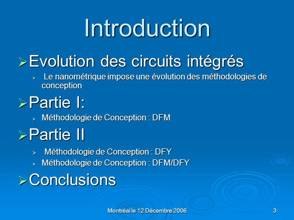 Montréal le 12 Décembre 200624 Les Methodologies DFM/DFY Input Input - - Nominal Design - - Process Statistics Output Output - Centered Design - Yield Optimized Design - - Monte Carlo Analysis, Amélioration automatique de rendement - - Analyse de distribution et distances, - Inspection des paramètres, Optimisation des points des pires cas Setup 5: Setup 5: Design Centering (Yield Optimization) Yield too low .