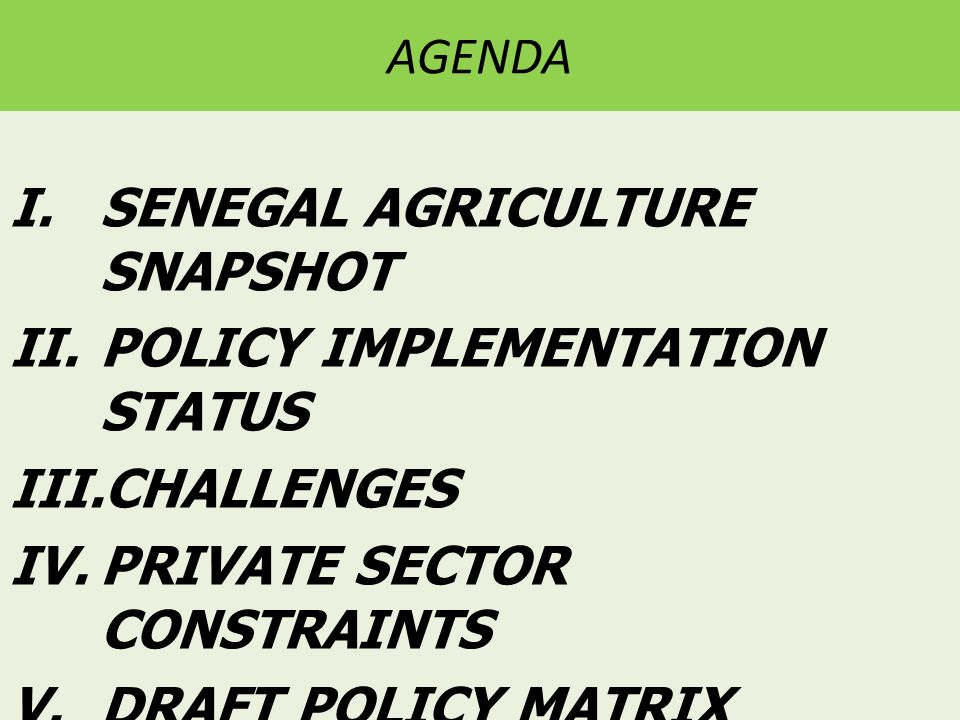 AGENDA I.SENEGAL AGRICULTURE SNAPSHOT II.POLICY IMPLEMENTATION STATUS III.CHALLENGES IV.PRIVATE SECTOR CONSTRAINTS V.DRAFT POLICY MATRIX