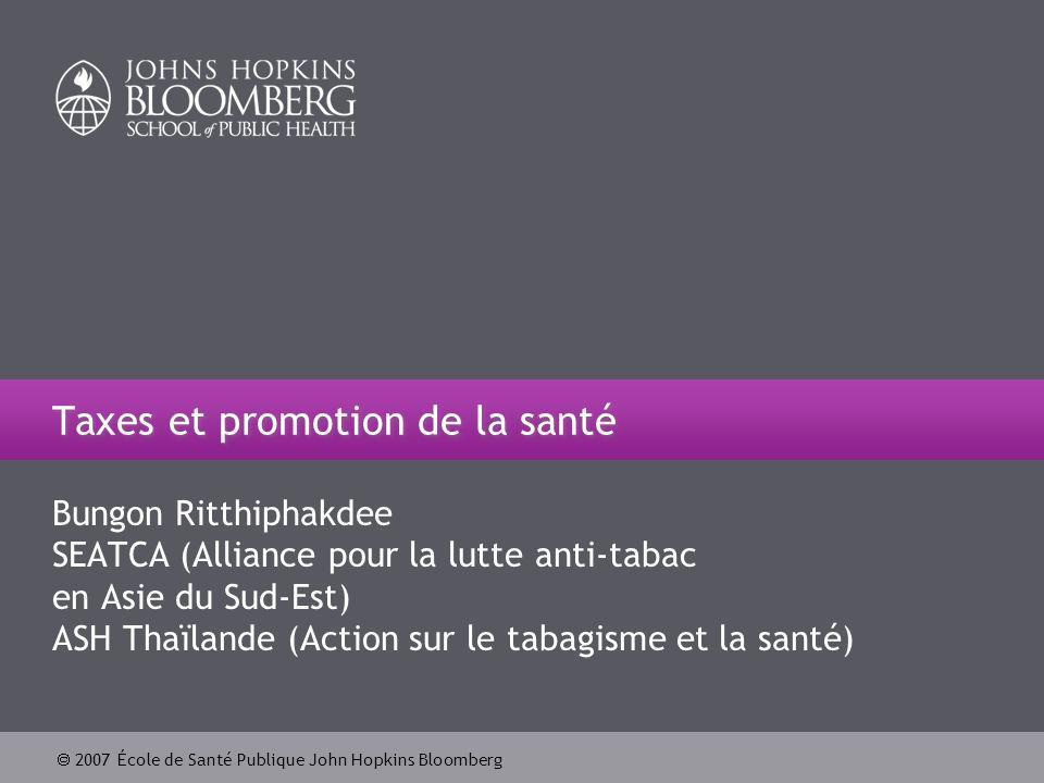 2007 École de Santé Publique John Hopkins Bloomberg 2 Lobjectif dapprentissage Apprendre comment défendre une politique fiscale sur le tabac à partir de lexpérience de la Thaïlande.
