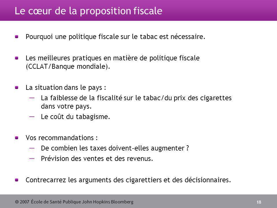 2007 École de Santé Publique John Hopkins Bloomberg 18 Le cœur de la proposition fiscale Pourquoi une politique fiscale sur le tabac est nécessaire.