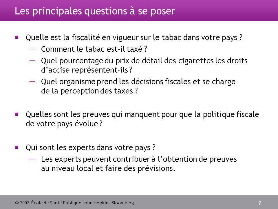 2007 École de Santé Publique John Hopkins Bloomberg 7 Les principales questions à se poser Quelle est la fiscalité en vigueur sur le tabac dans votre pays .