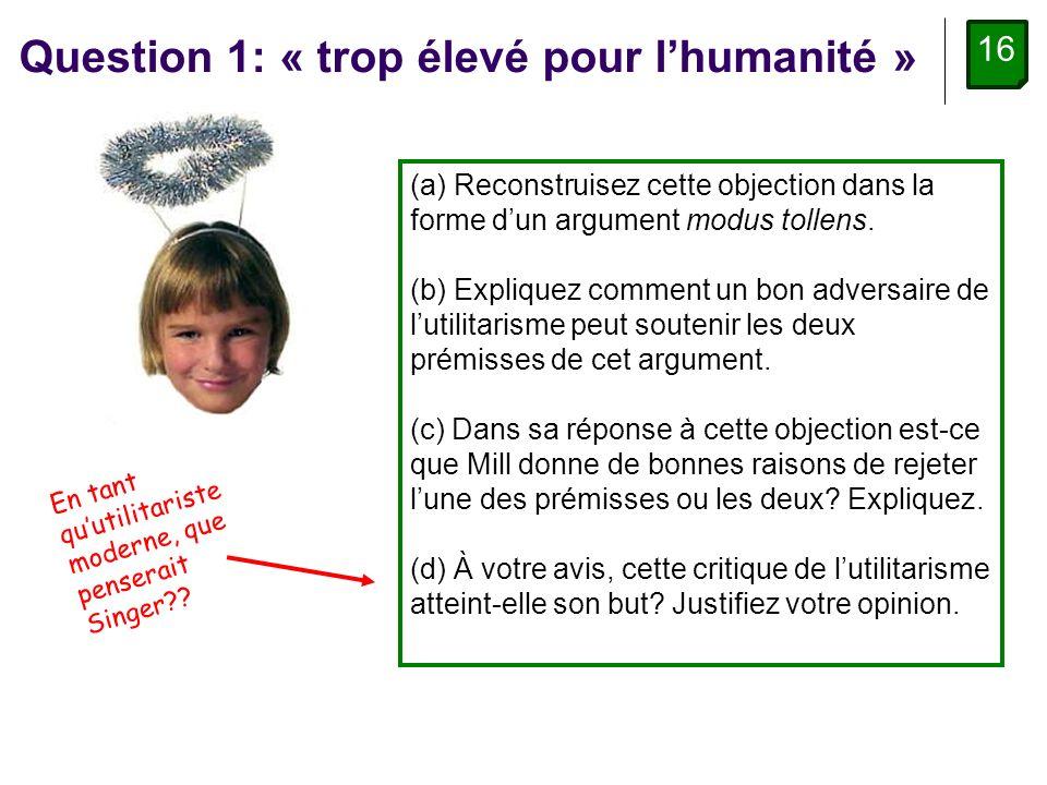 16 Question 1: « trop élevé pour lhumanité » (a) Reconstruisez cette objection dans la forme dun argument modus tollens.