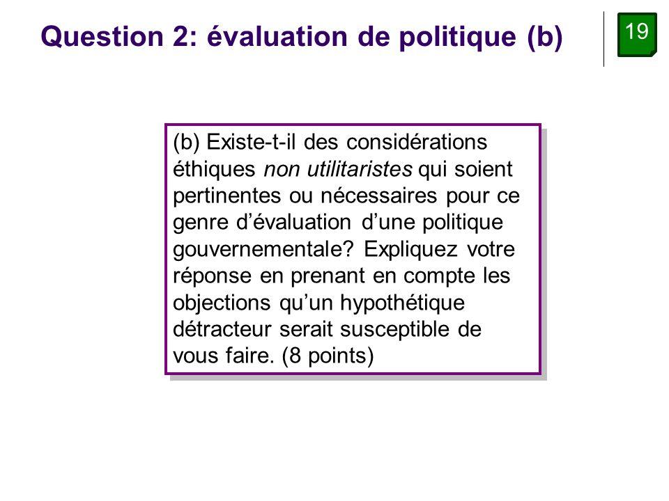 19 Question 2: évaluation de politique (b) (b) Existe-t-il des considérations éthiques non utilitaristes qui soient pertinentes ou nécessaires pour ce genre dévaluation dune politique gouvernementale.