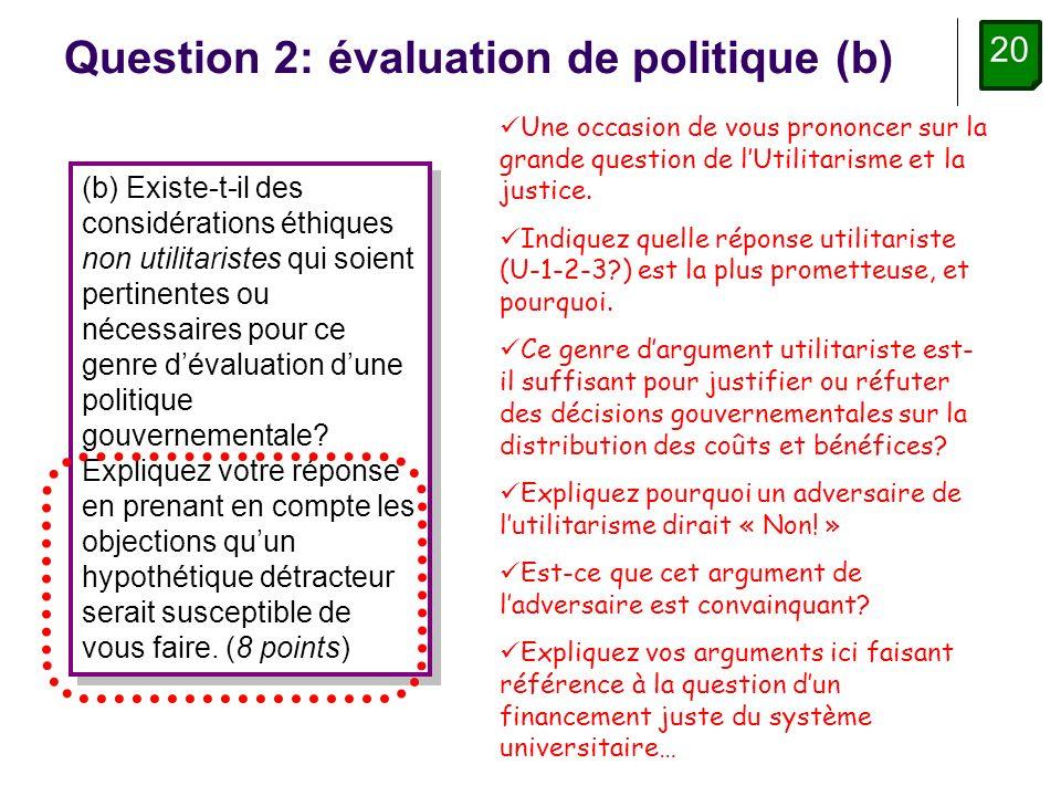 20 Question 2: évaluation de politique (b) (b) Existe-t-il des considérations éthiques non utilitaristes qui soient pertinentes ou nécessaires pour ce genre dévaluation dune politique gouvernementale.