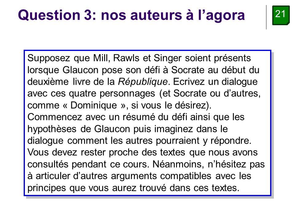21 Question 3: nos auteurs à lagora Supposez que Mill, Rawls et Singer soient présents lorsque Glaucon pose son défi à Socrate au début du deuxième livre de la République.