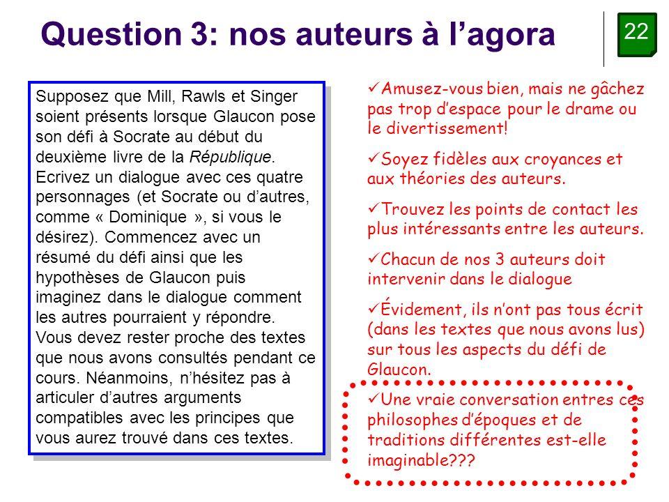 22 Question 3: nos auteurs à lagora Supposez que Mill, Rawls et Singer soient présents lorsque Glaucon pose son défi à Socrate au début du deuxième livre de la République.